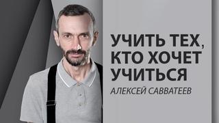 Учить тех, кто хочет учиться - Алексей Савватеев