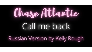 CHASE ATLANTIC - CALL ME BACK - RUS. VERS. BY KEILY ROUGH