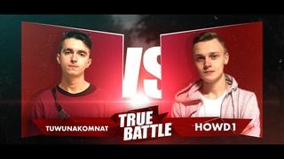 #TRUEBATTLE III: ОТБОР – TUWUNAKOMNAT VS HOWD1