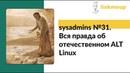 Sysadmins №31. Вся правда об отечественном ALT Linux.