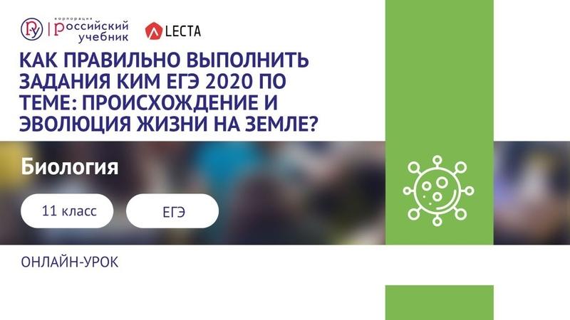Как правильно выполнить задания КИМ ЕГЭ 2020 по теме Происхождение и эволюция жизни на Земле