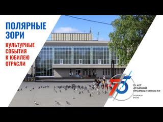 Полярные Зори   Анонс культурных событий к 75-летию атомной промышленности