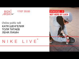 NIKE LIVE ЭПИЗОД 3: Катя Шенгелия, Толя Титаев, Леня Лукин. Not Here By Luck