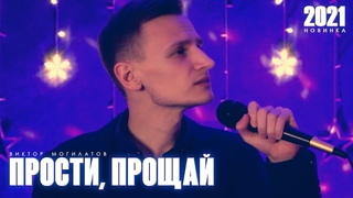 ВИКТОР МОГИЛАТОВ - ПРОСТИ, ПРОЩАЙ  (NEW 2021)