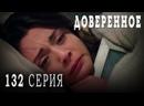 Турецкий сериал Доверенное - 132 серия русская озвучка