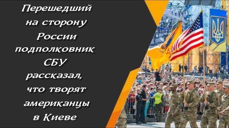 Перешедший на сторону России подполковник СБУ рассказал что творят американцы в Киеве